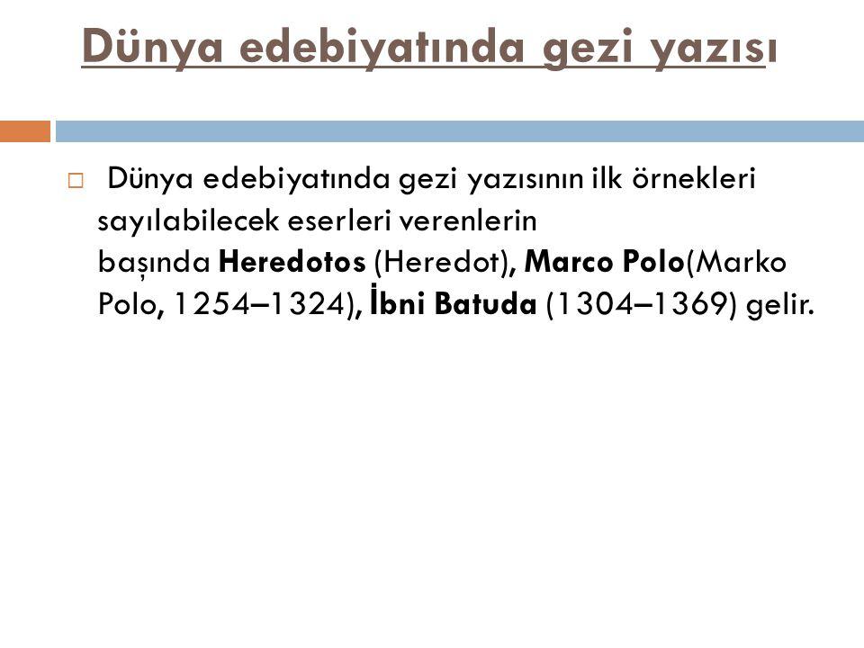 Dünya edebiyatında gezi yazısı  Dünya edebiyatında gezi yazısının ilk örnekleri sayılabilecek eserleri verenlerin başında Heredotos (Heredot), Marco Polo(Marko Polo, 1254–1324), İ bni Batuda (1304–1369) gelir.