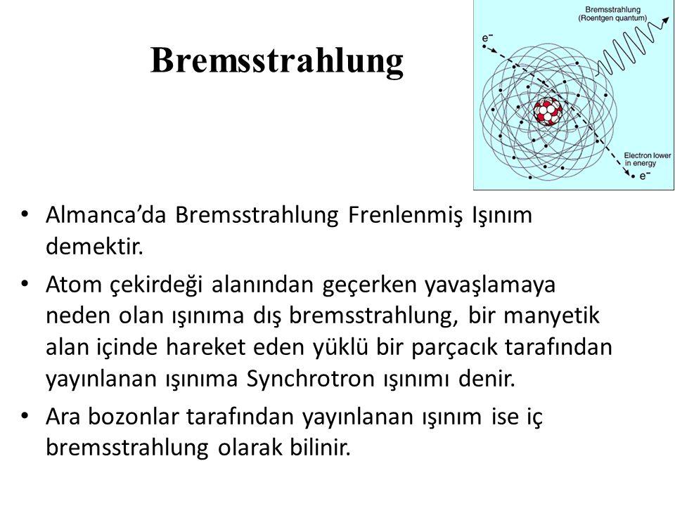 Bremsstrahlung • Almanca'da Bremsstrahlung Frenlenmiş Işınım demektir. • Atom çekirdeği alanından geçerken yavaşlamaya neden olan ışınıma dış bremsstr