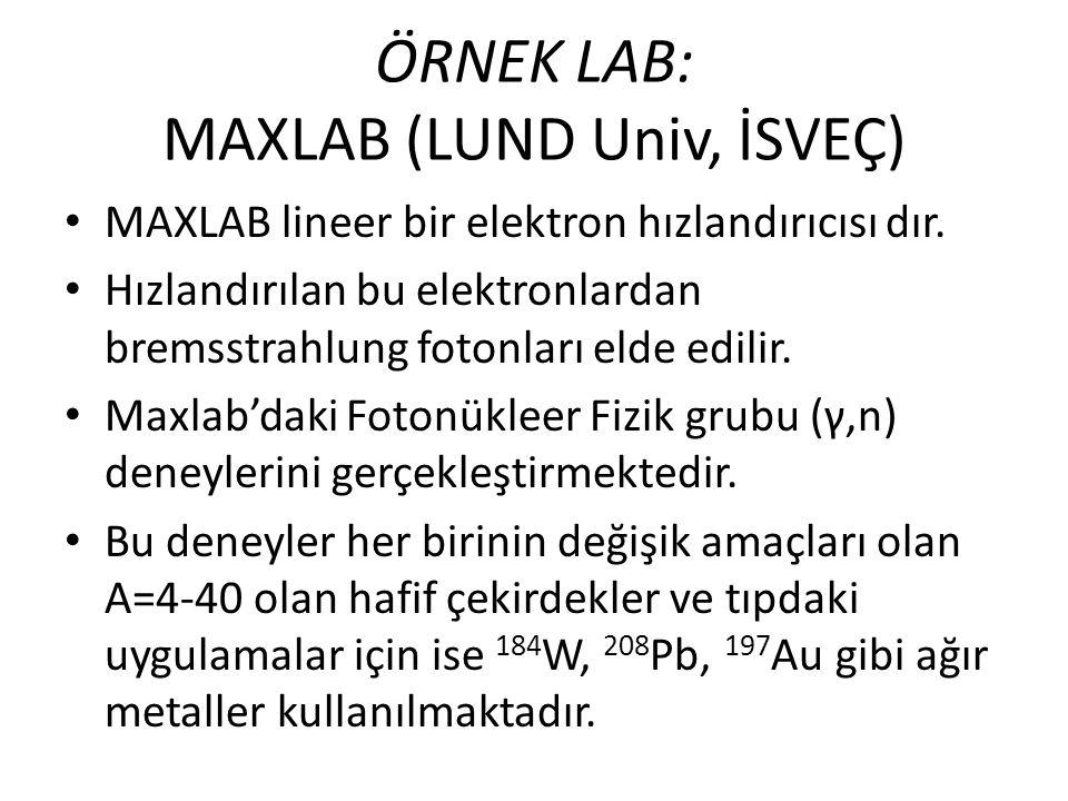 ÖRNEK LAB: MAXLAB (LUND Univ, İSVEÇ) • MAXLAB lineer bir elektron hızlandırıcısı dır. • Hızlandırılan bu elektronlardan bremsstrahlung fotonları elde