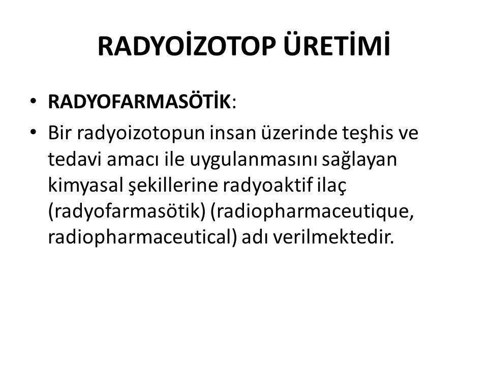 RADYOİZOTOP ÜRETİMİ • RADYOFARMASÖTİK: • Bir radyoizotopun insan üzerinde teşhis ve tedavi amacı ile uygulanmasını sağlayan kimyasal şekillerine radyo