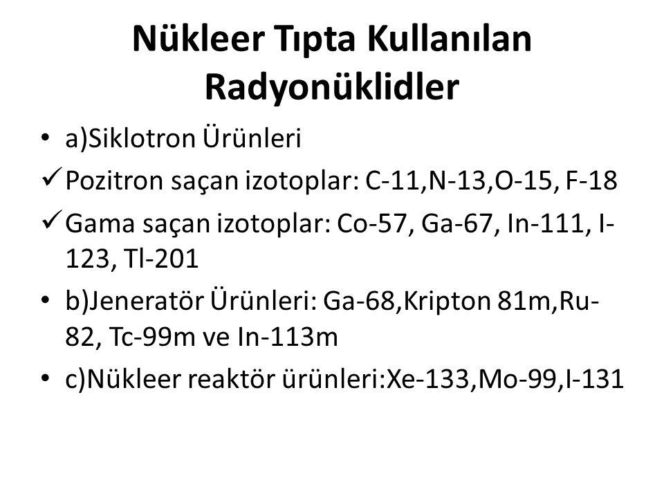 Nükleer Tıpta Kullanılan Radyonüklidler • a)Siklotron Ürünleri  Pozitron saçan izotoplar: C-11,N-13,O-15, F-18  Gama saçan izotoplar: Co-57, Ga-67,