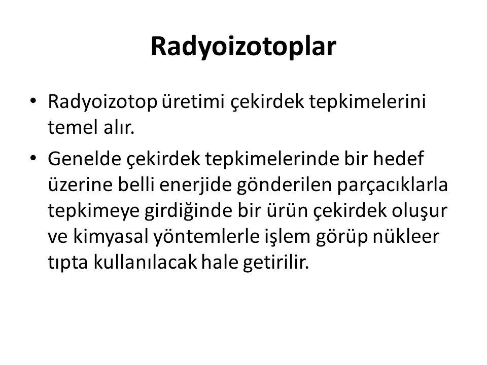 Radyoizotoplar • Radyoizotop üretimi çekirdek tepkimelerini temel alır. • Genelde çekirdek tepkimelerinde bir hedef üzerine belli enerjide gönderilen
