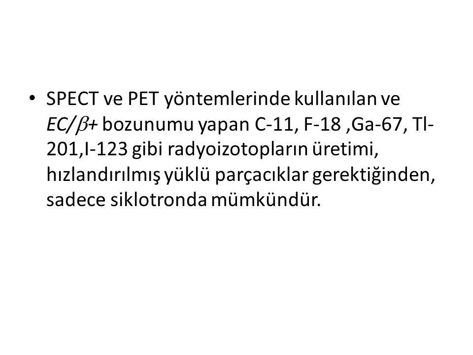 • SPECT ve PET yöntemlerinde kullanılan ve EC/  + bozunumu yapan C-11, F-18,Ga-67, Tl- 201,I-123 gibi radyoizotopların üretimi, hızlandırılmış yüklü