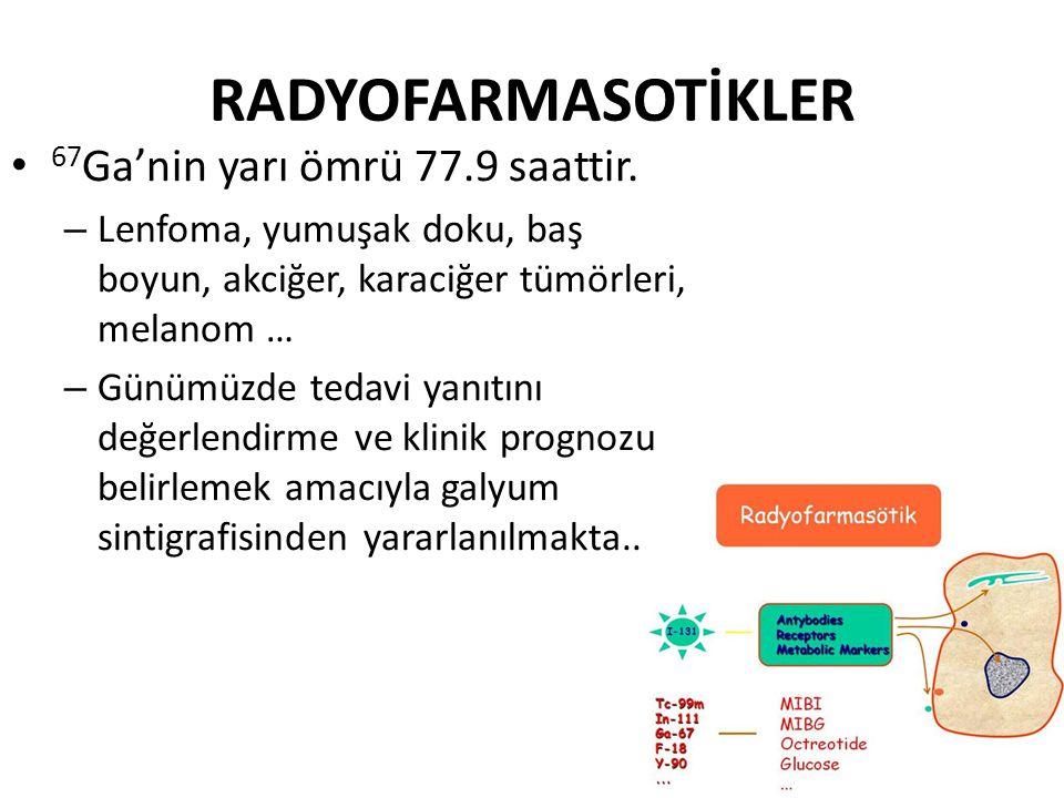 RADYOFARMASOTİKLER • 67 Ga'nin yarı ömrü 77.9 saattir. – Lenfoma, yumuşak doku, baş boyun, akciğer, karaciğer tümörleri, melanom … – Günümüzde tedavi
