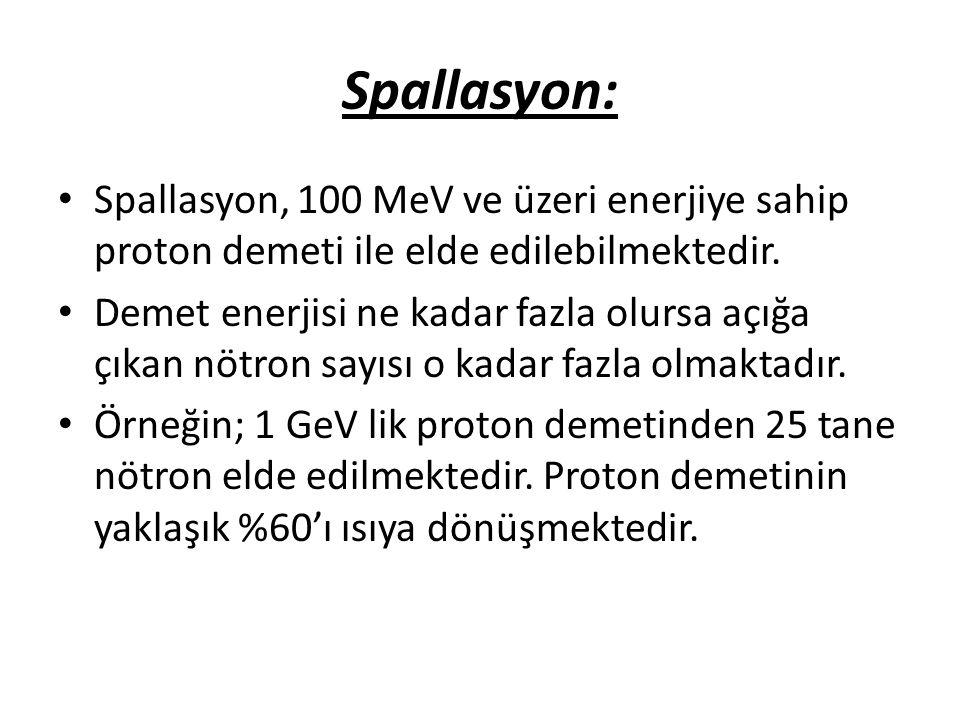 Spallasyon: • Spallasyon, 100 MeV ve üzeri enerjiye sahip proton demeti ile elde edilebilmektedir. • Demet enerjisi ne kadar fazla olursa açığa çıkan