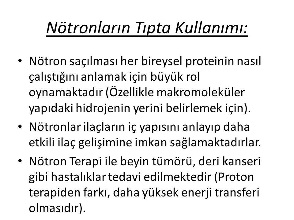 Nötronların Tıpta Kullanımı: • Nötron saçılması her bireysel proteinin nasıl çalıştığını anlamak için büyük rol oynamaktadır (Özellikle makromoleküler