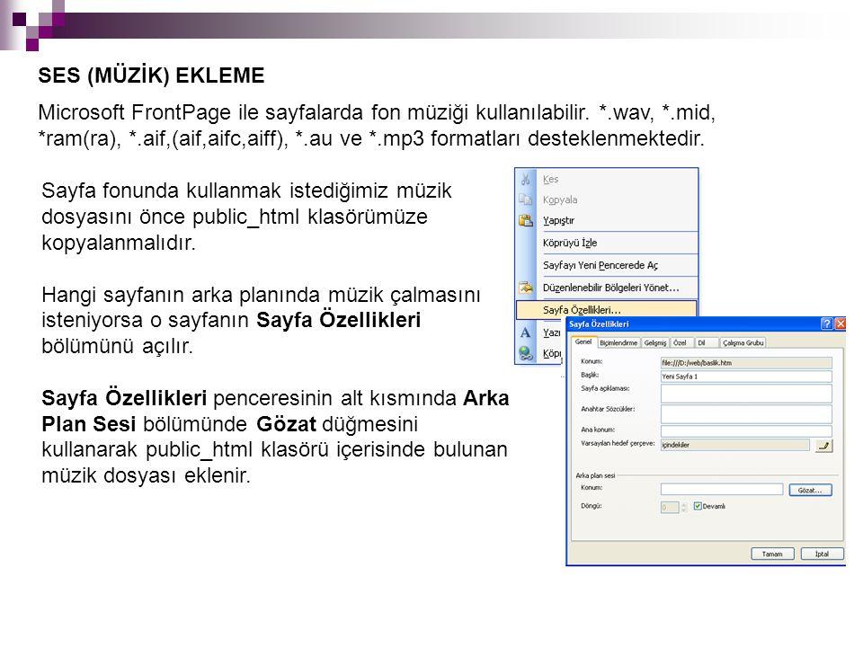 SES (MÜZİK) EKLEME Microsoft FrontPage ile sayfalarda fon müziği kullanılabilir. *.wav, *.mid, *ram(ra), *.aif,(aif,aifc,aiff), *.au ve *.mp3 formatla