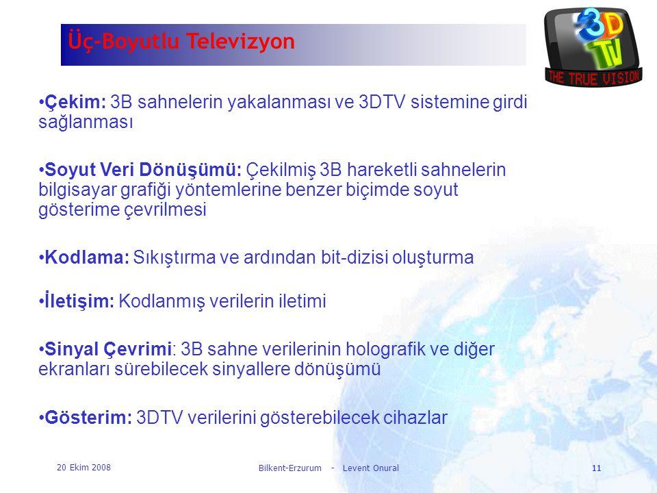 20 Ekim 2008 Bilkent-Erzurum - Levent Onural11 Üç-Boyutlu Televizyon •Çekim: 3B sahnelerin yakalanması ve 3DTV sistemine girdi sağlanması •Soyut Veri