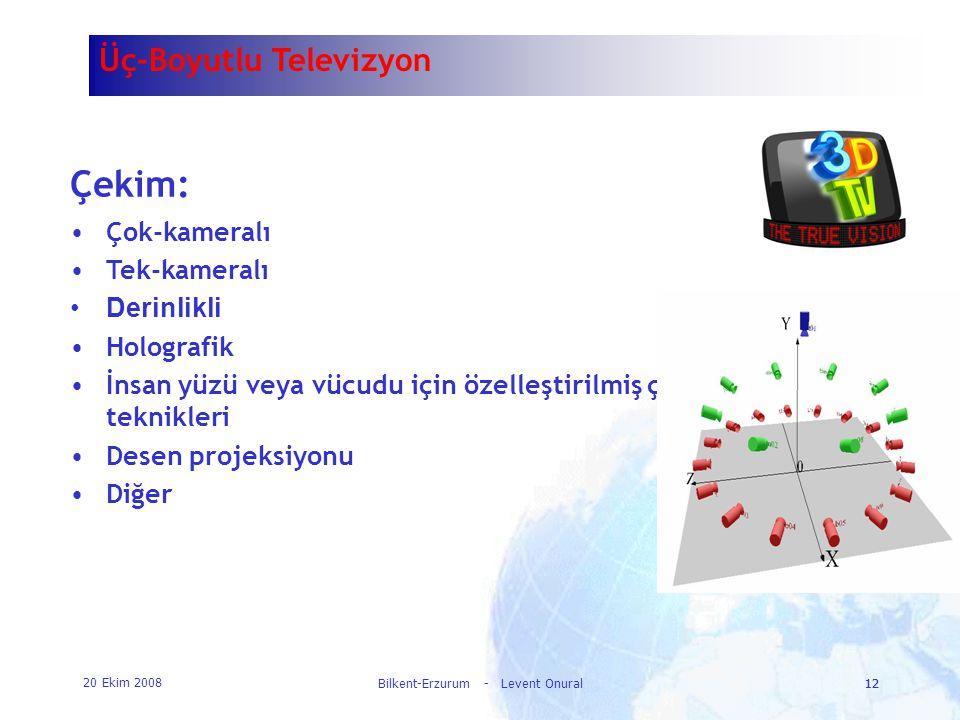 20 Ekim 2008 Bilkent-Erzurum - Levent Onural12 Üç-Boyutlu Televizyon Çekim: •Çok-kameralı •Tek-kameralı •Derinlikli •Holografik •İnsan yüzü veya vücud