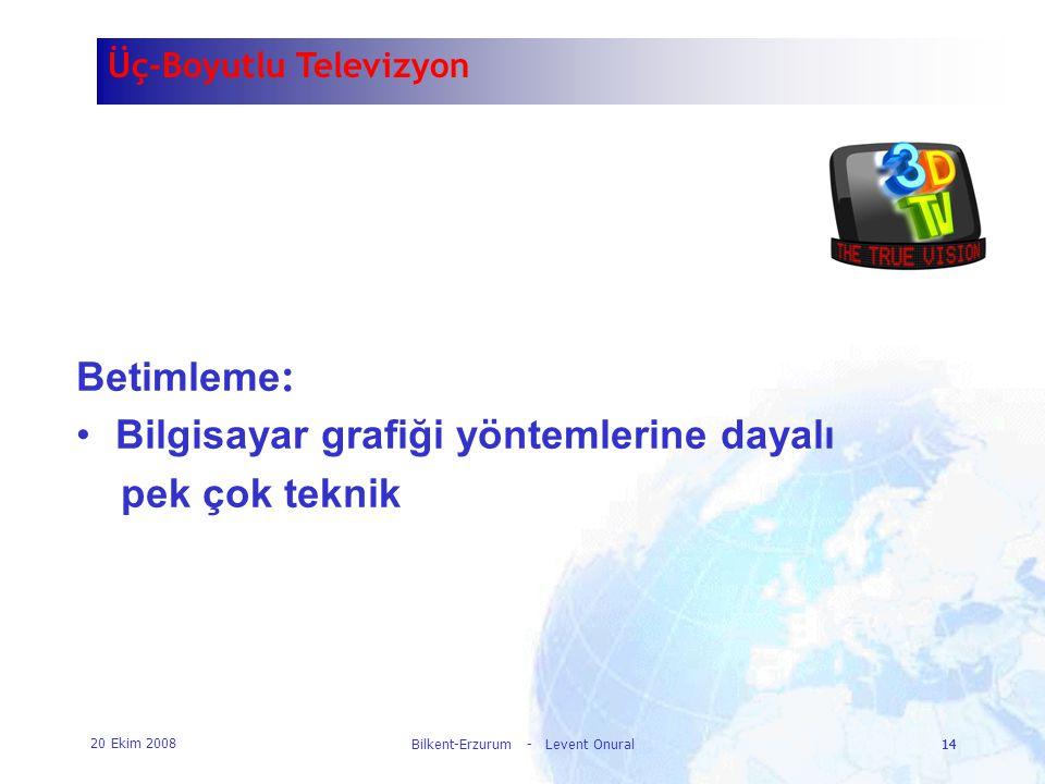 20 Ekim 2008 Bilkent-Erzurum - Levent Onural14 Üç-Boyutlu Televizyon Betimleme : •Bilgisayar grafiği yöntemlerine dayalı pek çok teknik