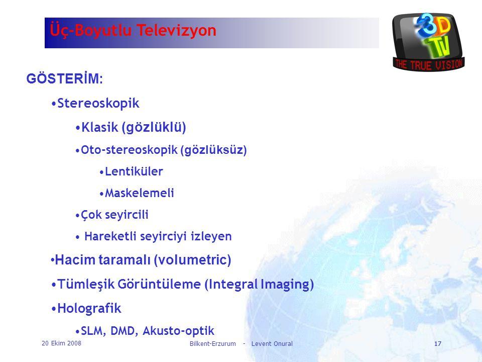 20 Ekim 2008 Bilkent-Erzurum - Levent Onural17 Üç-Boyutlu Televizyon GÖSTERİM: •Stereoskopik •Klasik (gözlüklü) •Oto-stereoskopik (gözlüksüz) •Lentikü