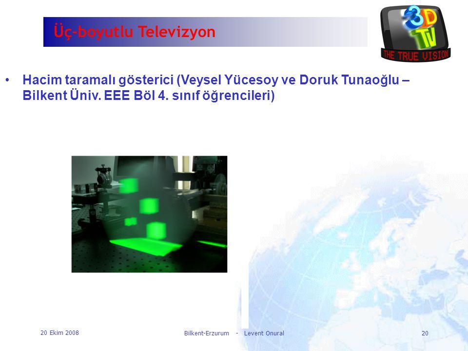 20 Ekim 2008 Bilkent-Erzurum - Levent Onural20 Üç-boyutlu Televizyon •Hacim taramalı gösterici (Veysel Yücesoy ve Doruk Tunaoğlu – Bilkent Üniv. EEE B