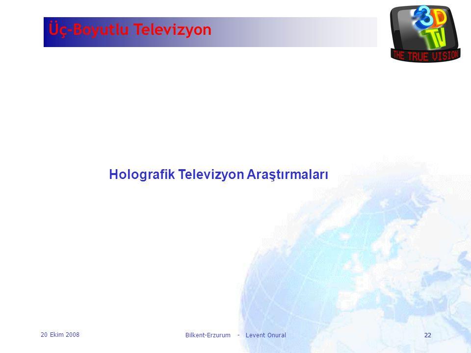 20 Ekim 2008 Bilkent-Erzurum - Levent Onural22 Üç-Boyutlu Televizyon Holografik Televizyon Araştırmaları