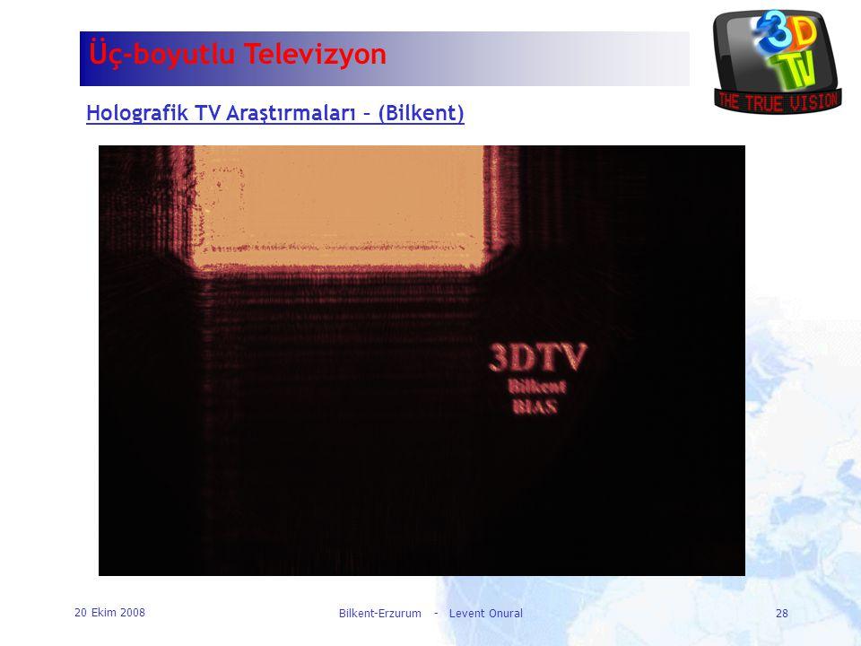 20 Ekim 2008 Bilkent-Erzurum - Levent Onural28 Üç-boyutlu Televizyon Holografik TV Araştırmaları – (Bilkent)