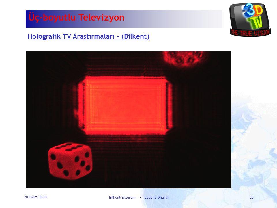 20 Ekim 2008 Bilkent-Erzurum - Levent Onural29 Üç-boyutlu Televizyon Holografik TV Araştırmaları – (Bilkent)