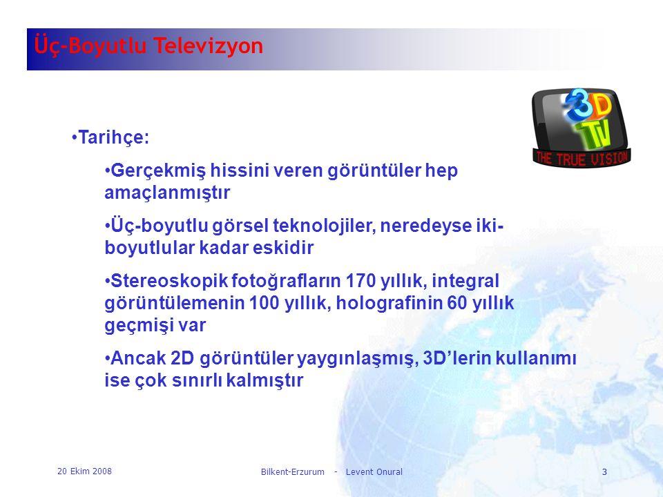 20 Ekim 2008 Bilkent-Erzurum - Levent Onural3 3 Üç-Boyutlu Televizyon •Tarihçe: •Gerçekmiş hissini veren görüntüler hep amaçlanmıştır •Üç-boyutlu görs