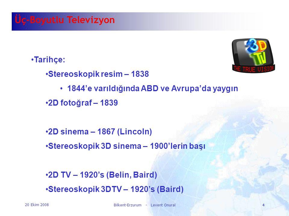 20 Ekim 2008 Bilkent-Erzurum - Levent Onural4 4 Üç-Boyutlu Televizyon •Tarihçe: •Stereoskopik resim – 1838 •1844'e varıldığında ABD ve Avrupa'da yaygı