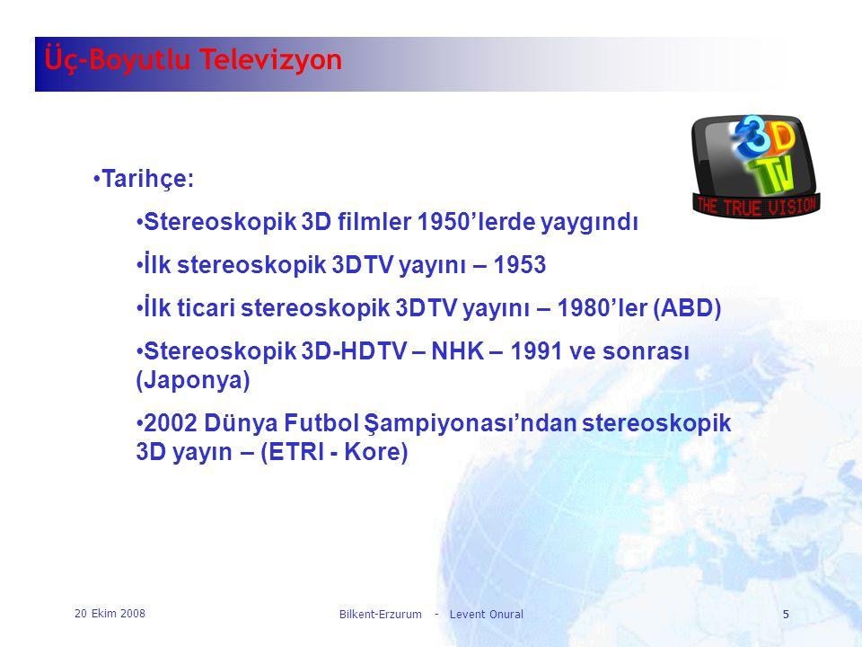20 Ekim 2008 Bilkent-Erzurum - Levent Onural5 5 Üç-Boyutlu Televizyon •Tarihçe: •Stereoskopik 3D filmler 1950'lerde yaygındı •İlk stereoskopik 3DTV ya