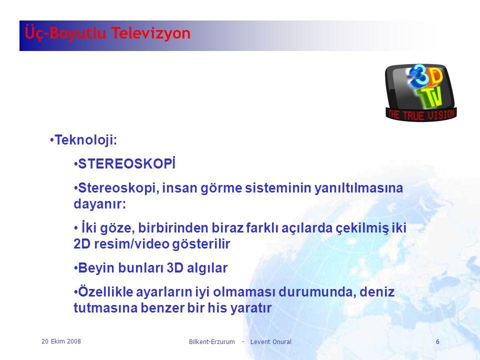 20 Ekim 2008 Bilkent-Erzurum - Levent Onural6 6 Üç-Boyutlu Televizyon •Teknoloji: •STEREOSKOPİ •Stereoskopi, insan görme sisteminin yanıltılmasına day