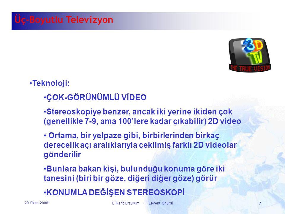 20 Ekim 2008 Bilkent-Erzurum - Levent Onural7 7 Üç-Boyutlu Televizyon •Teknoloji: •ÇOK-GÖRÜNÜMLÜ VİDEO •Stereoskopiye benzer, ancak iki yerine ikiden