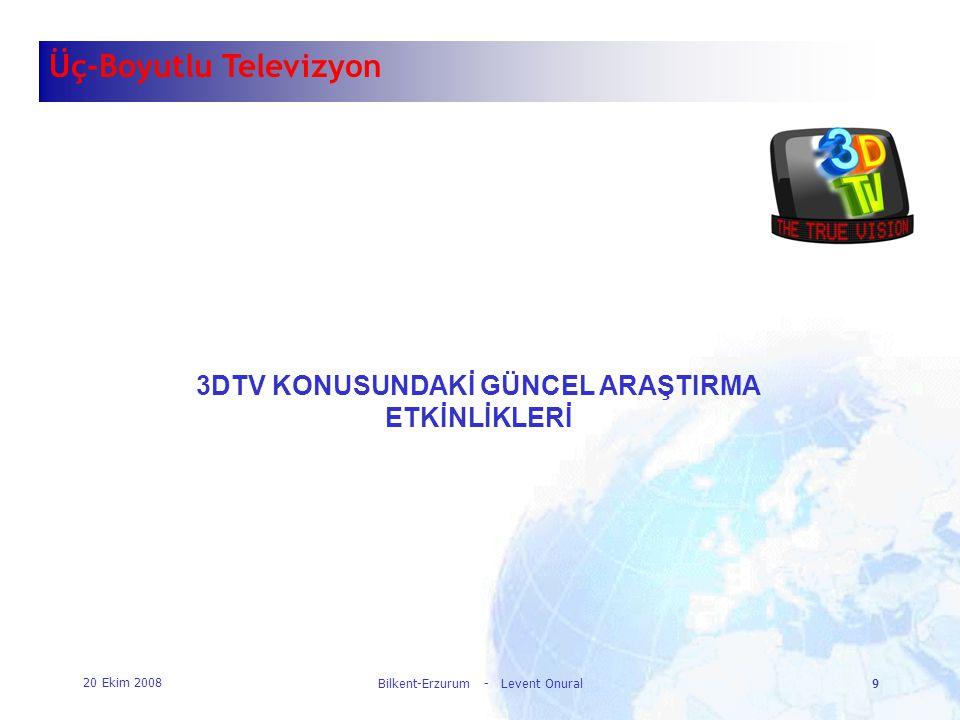 20 Ekim 2008 Bilkent-Erzurum - Levent Onural9 9 Üç-Boyutlu Televizyon 3DTV KONUSUNDAKİ GÜNCEL ARAŞTIRMA ETKİNLİKLERİ