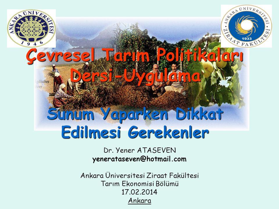 Çevresel Tarım Politikaları Dersi-Uygulama Sunum Yaparken Dikkat Edilmesi Gerekenler Dr. Yener ATASEVEN yenerataseven@hotmail.com Ankara Üniversitesi