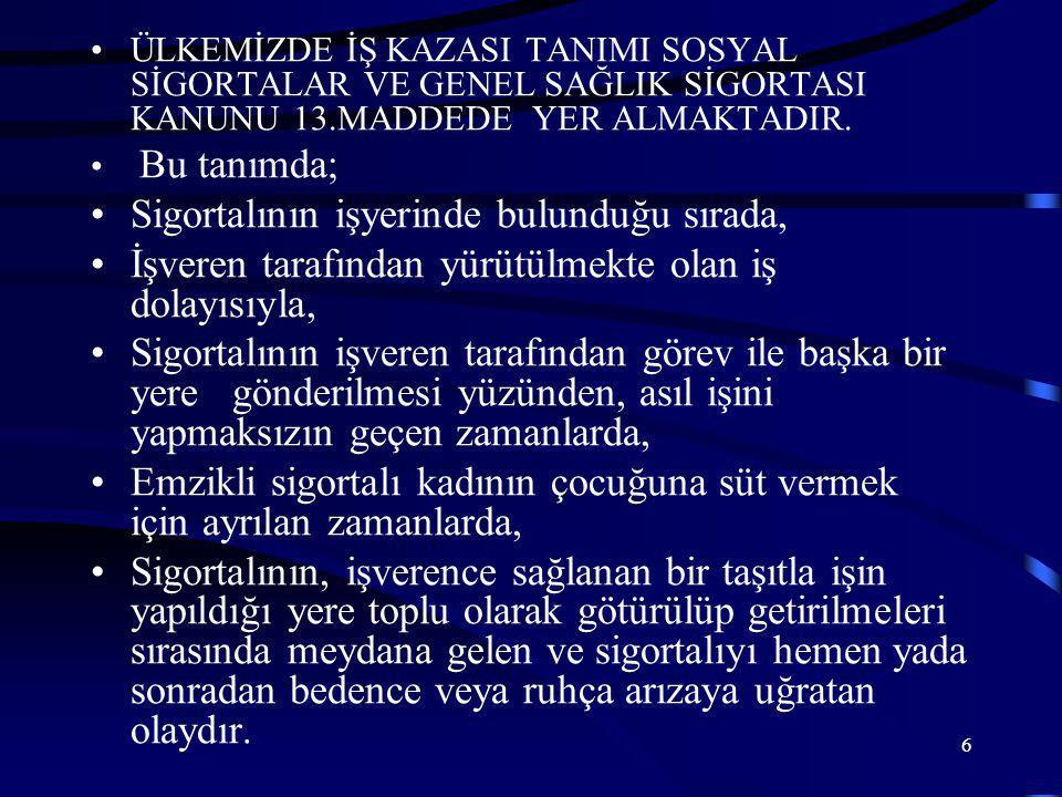 6 •ÜLKEMİZDE İŞ KAZASI TANIMI SOSYAL SİGORTALAR VE GENEL SAĞLIK SİGORTASI KANUNU 13.MADDEDE YER ALMAKTADIR.