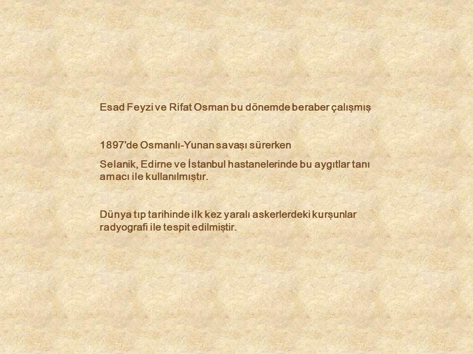 Esad Feyzi ve Rifat Osman bu dönemde beraber çalışmış 1897'de Osmanlı-Yunan savaşı sürerken Selanik, Edirne ve İstanbul hastanelerinde bu aygıtlar tan