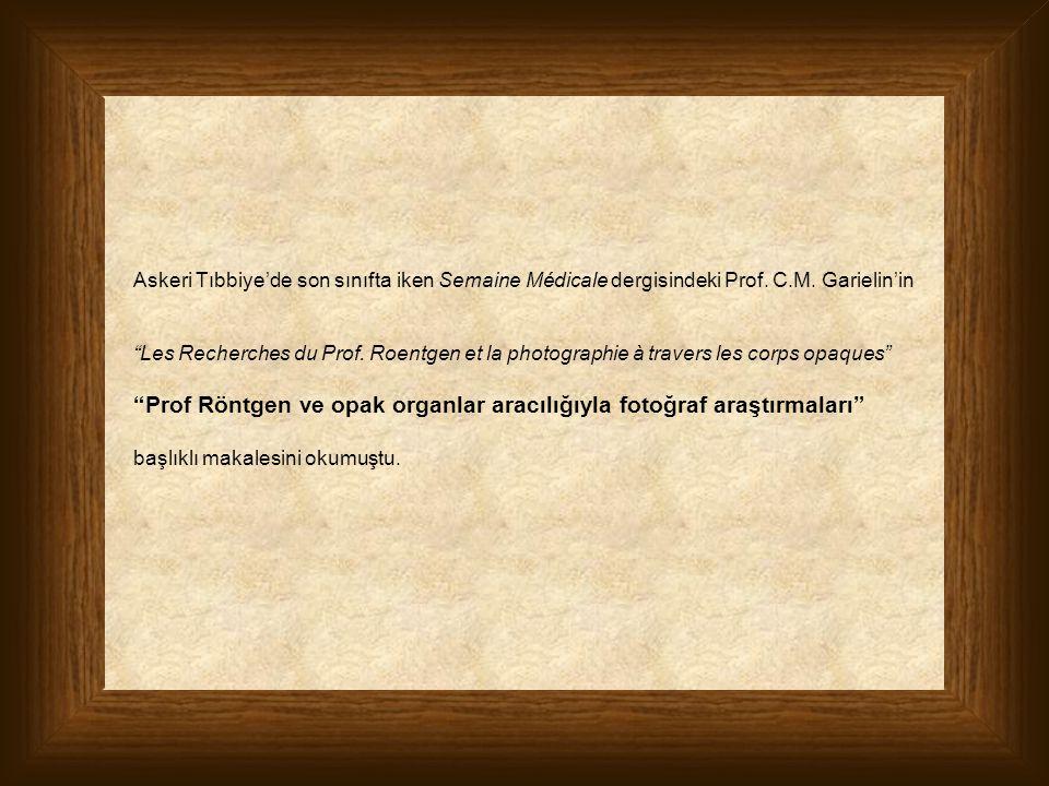 "Askeri Tıbbiye'de son sınıfta iken Semaine Médicale dergisindeki Prof. C.M. Garielin'in ""Les Recherches du Prof. Roentgen et la photographie à travers"