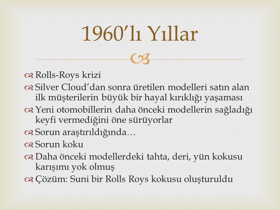   Rolls-Roys krizi  Silver Cloud'dan sonra üretilen modelleri satın alan ilk müşterilerin büyük bir hayal kırıklığı yaşaması  Yeni otomobillerin daha önceki modellerin sağladığı keyfi vermediğini öne sürüyorlar  Sorun araştırıldığında…  Sorun koku  Daha önceki modellerdeki tahta, deri, yün kokusu karışımı yok olmuş  Çözüm: Suni bir Rolls Roys kokusu oluşturuldu 1960'lı Yıllar