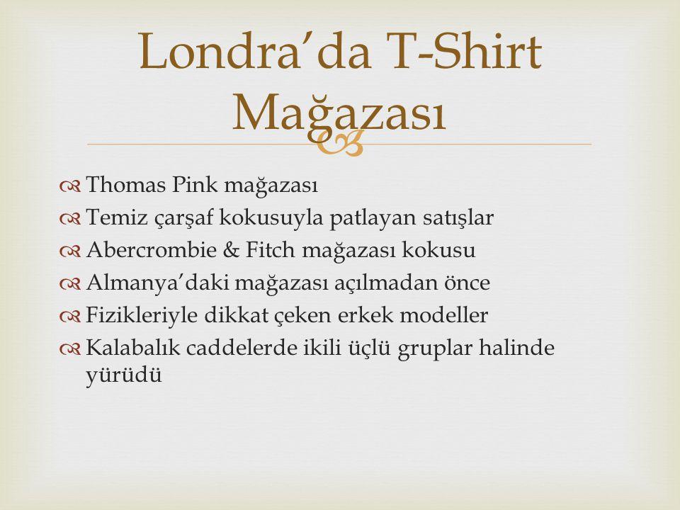   Thomas Pink mağazası  Temiz çarşaf kokusuyla patlayan satışlar  Abercrombie & Fitch mağazası kokusu  Almanya'daki mağazası açılmadan önce  Fizikleriyle dikkat çeken erkek modeller  Kalabalık caddelerde ikili üçlü gruplar halinde yürüdü Londra'da T-Shirt Mağazası