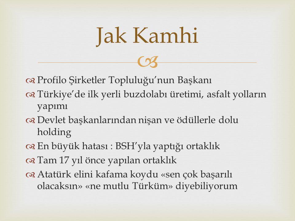   Profilo Şirketler Topluluğu'nun Başkanı  Türkiye'de ilk yerli buzdolabı üretimi, asfalt yolların yapımı  Devlet başkanlarından nişan ve ödüllerle dolu holding  En büyük hatası : BSH'yla yaptığı ortaklık  Tam 17 yıl önce yapılan ortaklık  Atatürk elini kafama koydu «sen çok başarılı olacaksın» «ne mutlu Türküm» diyebiliyorum Jak Kamhi