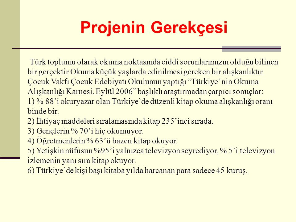 Projenin Gerekçesi Türk toplumu olarak okuma noktasında ciddi sorunlarımızın olduğu bilinen bir gerçektir.Okuma küçük yaşlarda edinilmesi gereken bir