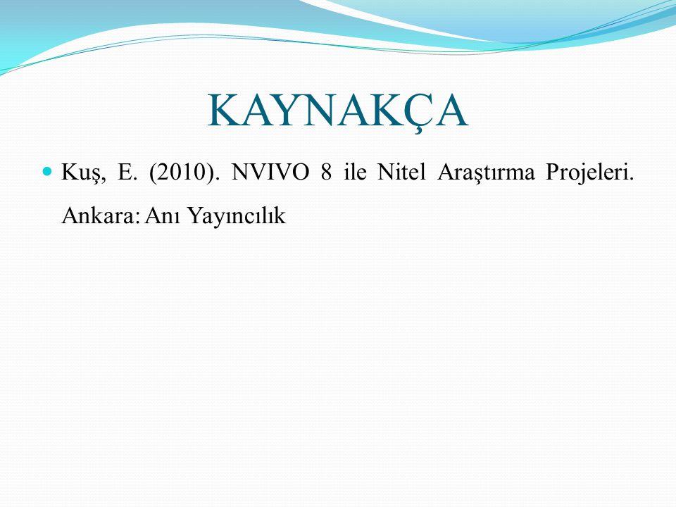 KAYNAKÇA  Kuş, E. (2010). NVIVO 8 ile Nitel Araştırma Projeleri. Ankara: Anı Yayıncılık
