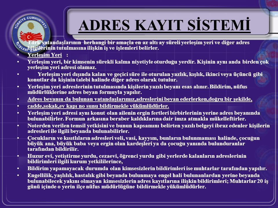 •Türk vatandaşlarının herhangi bir amaçla en az altı ay süreli yerleşim yeri ve diğer adres bilgilerinin tutulmasına ilişkin iş ve işlemleri belirler.
