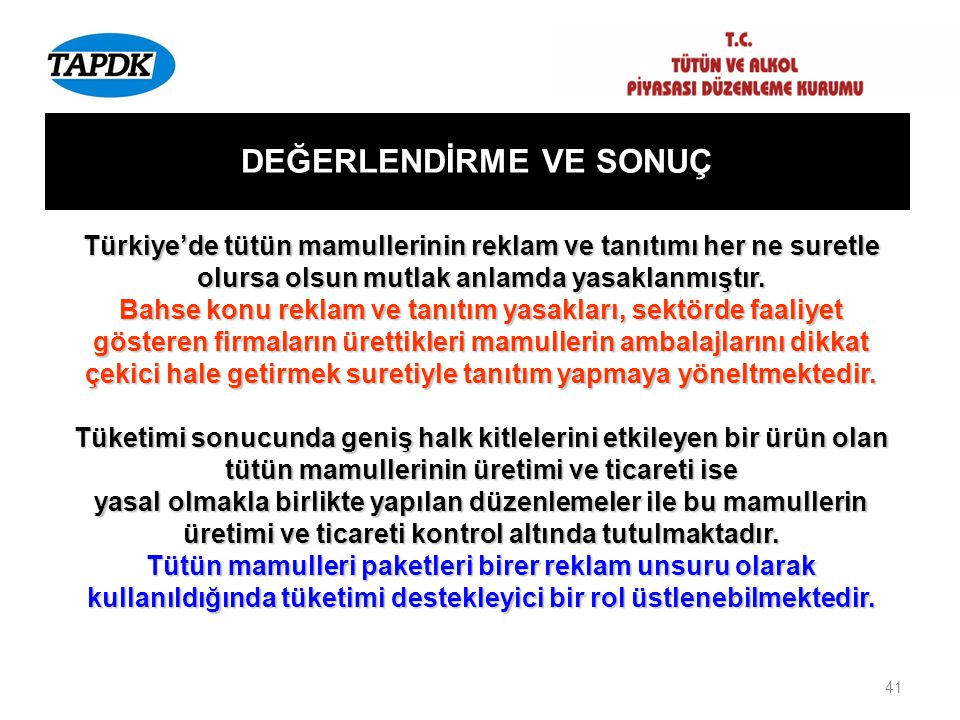 41 DEĞERLENDİRME VE SONUÇ Türkiye'de tütün mamullerinin reklam ve tanıtımı her ne suretle olursa olsun mutlak anlamda yasaklanmıştır. Bahse konu rekla