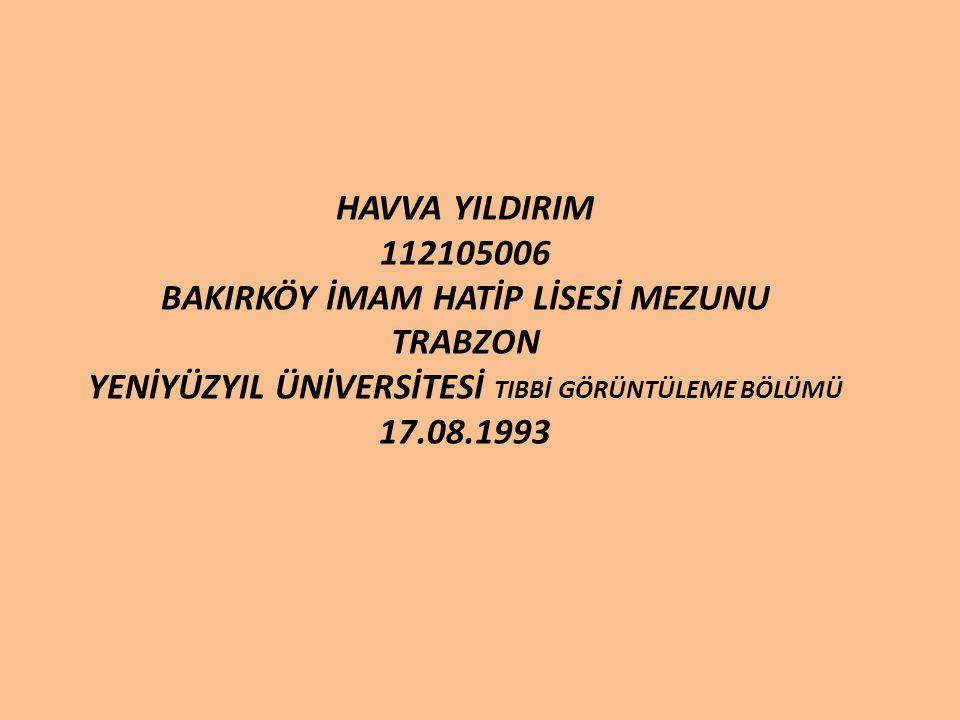 HAVVA YILDIRIM 112105006 BAKIRKÖY İMAM HATİP LİSESİ MEZUNU TRABZON YENİYÜZYIL ÜNİVERSİTESİ TIBBİ GÖRÜNTÜLEME BÖLÜMÜ 17.08.1993