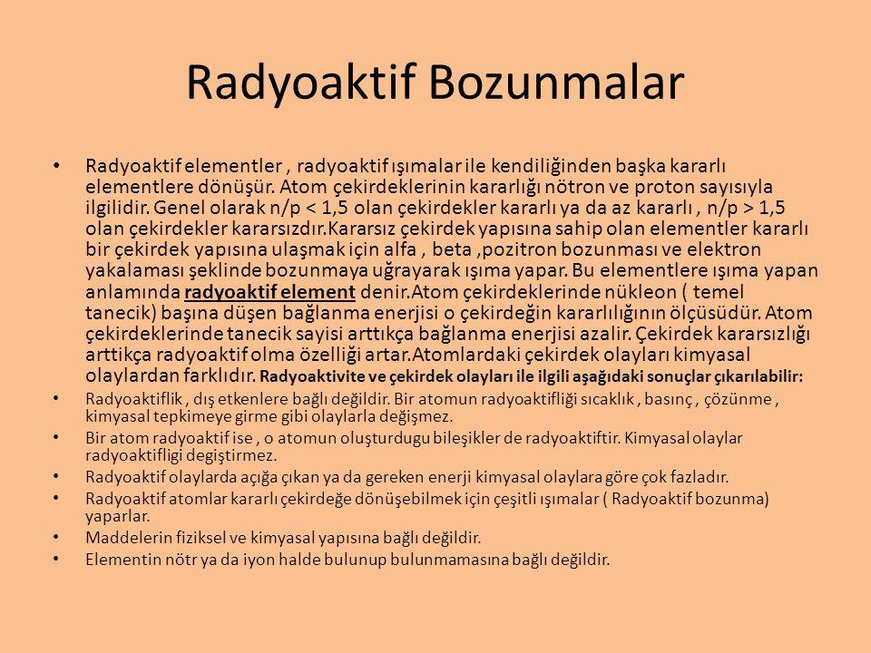 Radyoaktif Bozunmalar • Radyoaktif elementler, radyoaktif ışımalar ile kendiliğinden başka kararlı elementlere dönüşür. Atom çekirdeklerinin kararlığı
