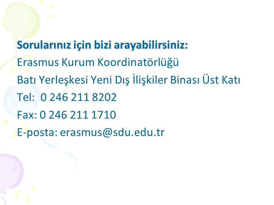 Sorularınız için bizi arayabilirsiniz: Erasmus Kurum Koordinatörlüğü Batı Yerleşkesi Yeni Dış İlişkiler Binası Üst Katı Tel: 0 246 211 8202 Fax: 0 246 211 1710 E-posta: erasmus@sdu.edu.tr