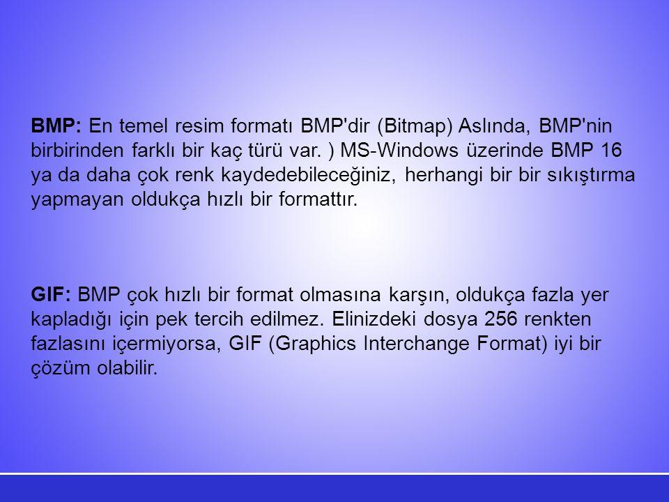 BMP: En temel resim formatı BMP'dir (Bitmap) Aslında, BMP'nin birbirinden farklı bir kaç türü var. ) MS-Windows üzerinde BMP 16 ya da daha çok renk ka