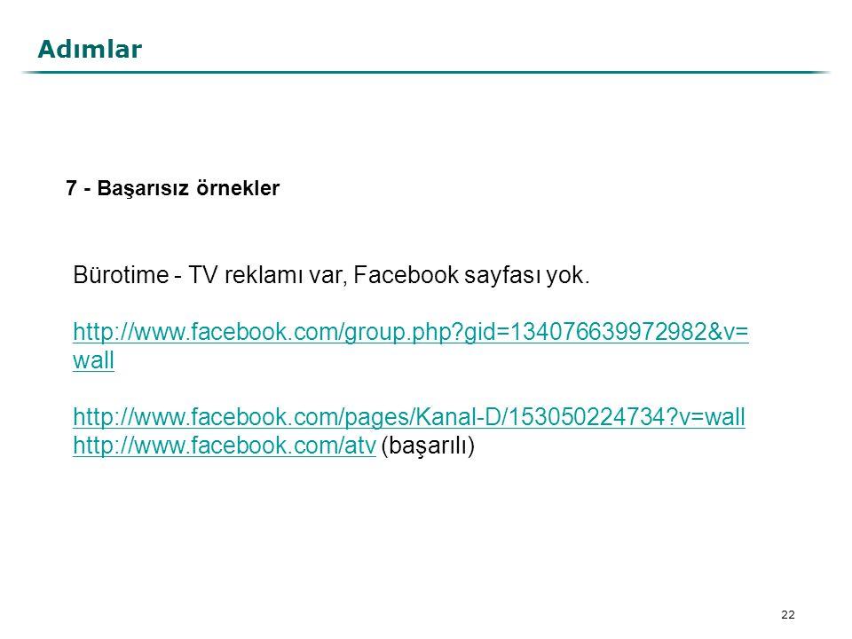 22 Adımlar 7 - Başarısız örnekler Bürotime - TV reklamı var, Facebook sayfası yok. http://www.facebook.com/group.php?gid=134076639972982&v= wall http: