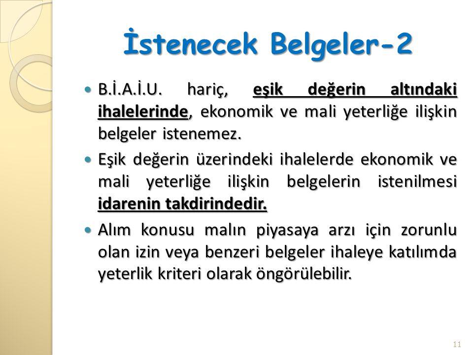 İstenecek Belgeler-2  B.İ.A.İ.U. hariç, eşik değerin altındaki ihalelerinde, ekonomik ve mali yeterliğe ilişkin belgeler istenemez.  Eşik değerin üz