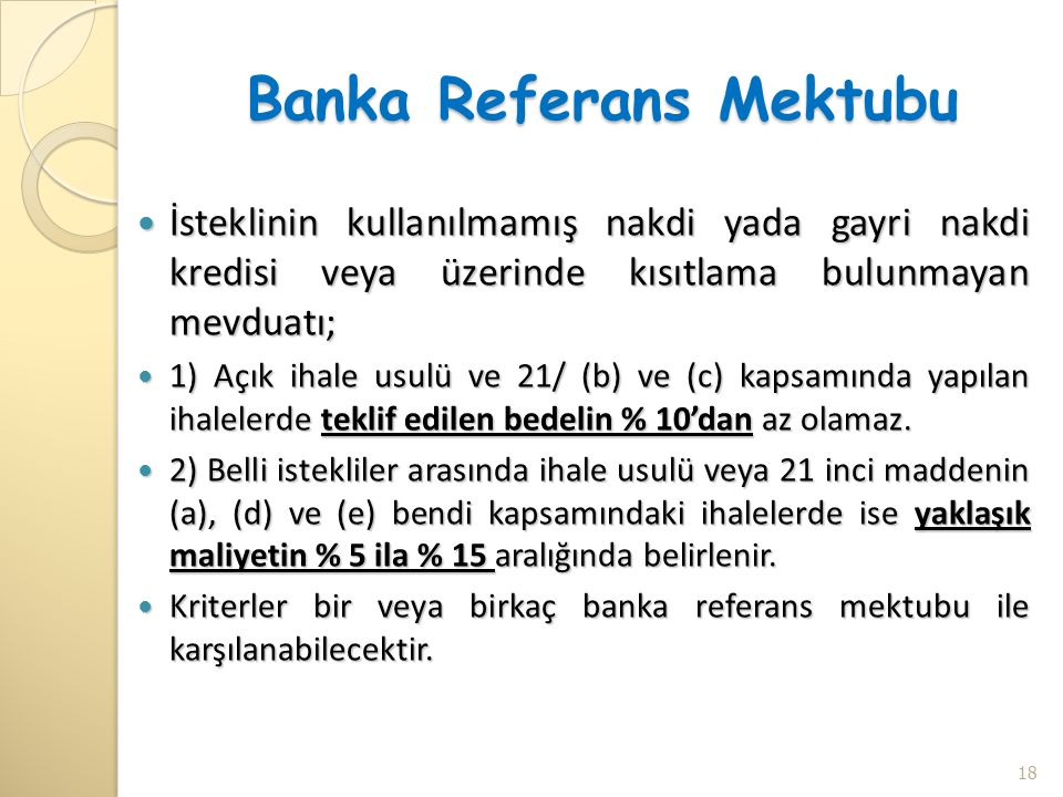 Banka Referans Mektubu  İsteklinin kullanılmamış nakdi yada gayri nakdi kredisi veya üzerinde kısıtlama bulunmayan mevduatı;  1) Açık ihale usulü ve