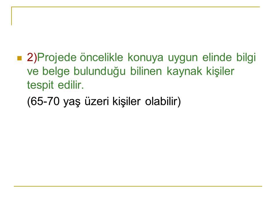  2)Projede öncelikle konuya uygun elinde bilgi ve belge bulunduğu bilinen kaynak kişiler tespit edilir.
