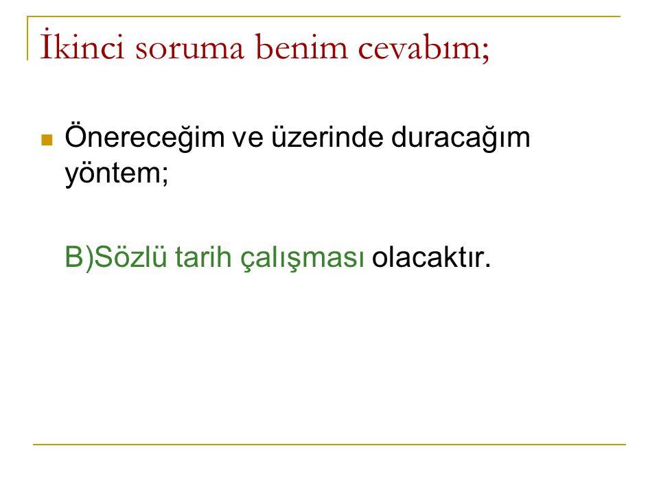 İkinci soruma benim cevabım;  Önereceğim ve üzerinde duracağım yöntem; B)Sözlü tarih çalışması olacaktır.
