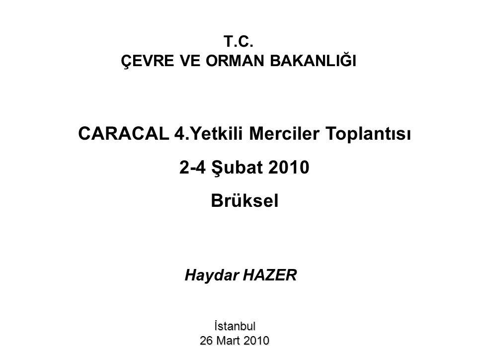 T.C. ÇEVRE VE ORMAN BAKANLIĞI İstanbul 26 Mart 2010 CARACAL 4.Yetkili Merciler Toplantısı 2-4 Şubat 2010 Brüksel Haydar HAZER