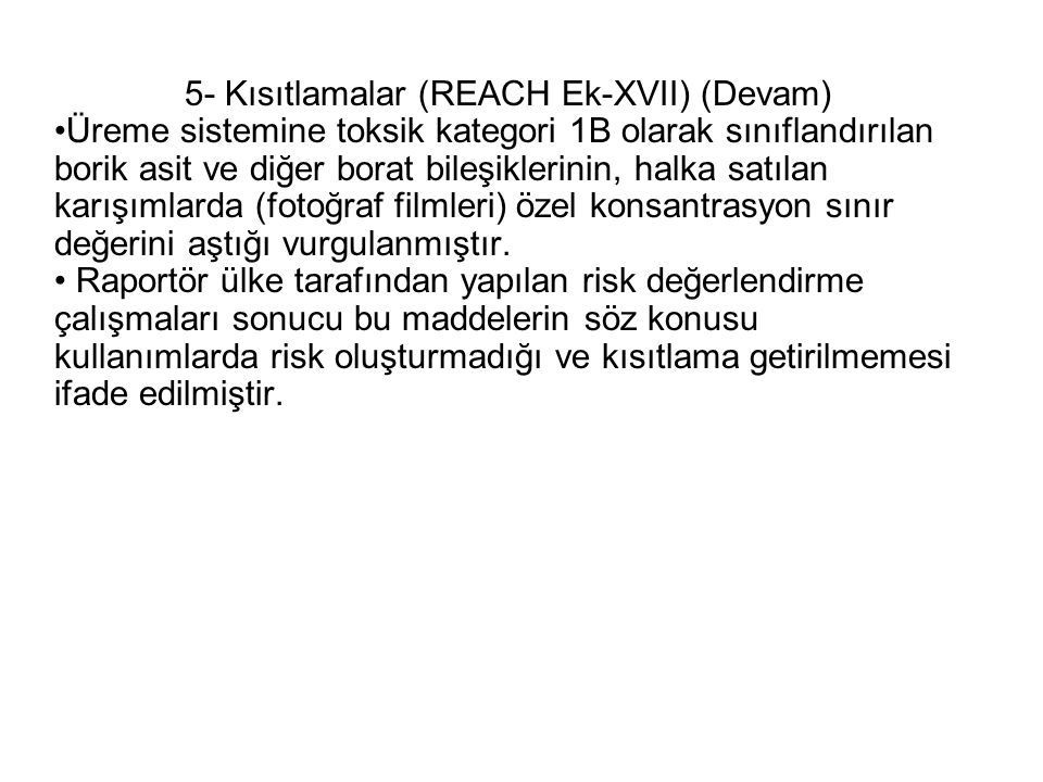 5- Kısıtlamalar (REACH Ek-XVII) (Devam) •Üreme sistemine toksik kategori 1B olarak sınıflandırılan borik asit ve diğer borat bileşiklerinin, halka satılan karışımlarda (fotoğraf filmleri) özel konsantrasyon sınır değerini aştığı vurgulanmıştır.