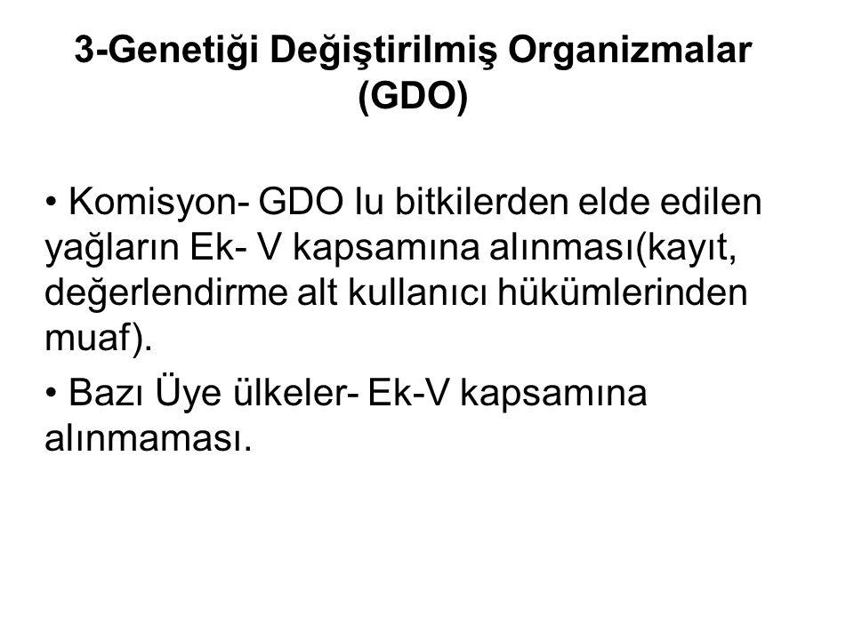 3-Genetiği Değiştirilmiş Organizmalar (GDO) • Komisyon- GDO lu bitkilerden elde edilen yağların Ek- V kapsamına alınması(kayıt, değerlendirme alt kullanıcı hükümlerinden muaf).