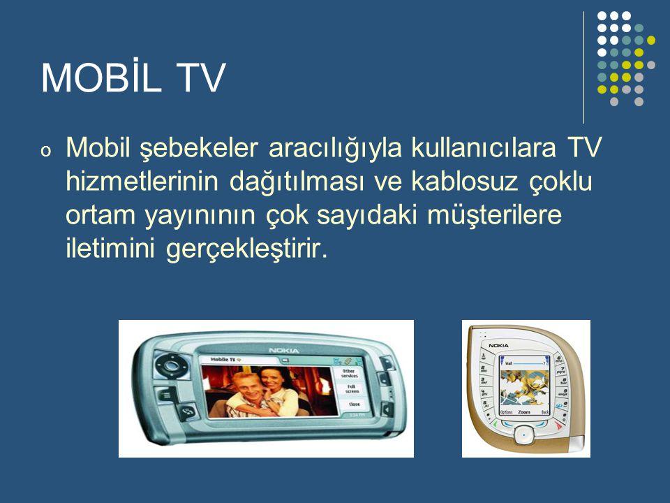 MOBİL TV o Mobil şebekeler aracılığıyla kullanıcılara TV hizmetlerinin dağıtılması ve kablosuz çoklu ortam yayınının çok sayıdaki müşterilere iletimini gerçekleştirir.