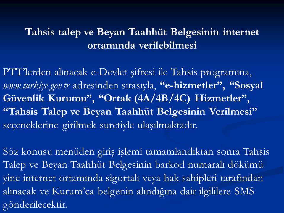 Tahsis talep ve Beyan Taahhüt Belgesinin internet ortamında verilebilmesi PTT'lerden alınacak e-Devlet şifresi ile Tahsis programına, www.turkiye.gov.tr adresinden sırasıyla, e-hizmetler , Sosyal Güvenlik Kurumu , Ortak (4A/4B/4C) Hizmetler , Tahsis Talep ve Beyan Taahhüt Belgesinin Verilmesi seçeneklerine girilmek suretiyle ulaşılmaktadır.